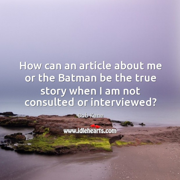 Image, How can an article about me or the batman be the true story when I am not consulted or interviewed?
