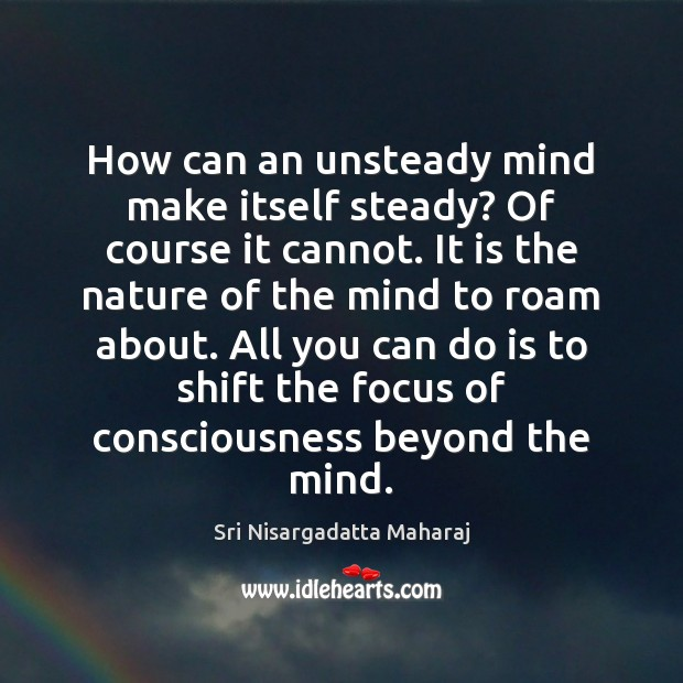 How can an unsteady mind make itself steady? Of course it cannot. Sri Nisargadatta Maharaj Picture Quote
