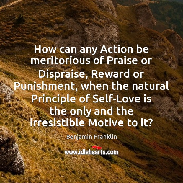 How can any Action be meritorious of Praise or Dispraise, Reward or Image