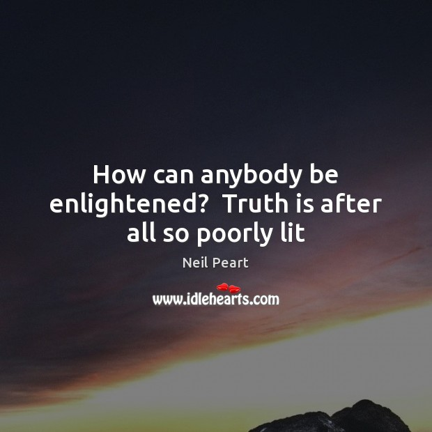 How can anybody be enlightened?  Truth is after all so poorly lit Image