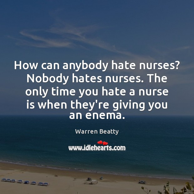 Image, How can anybody hate nurses? Nobody hates nurses. The only time you
