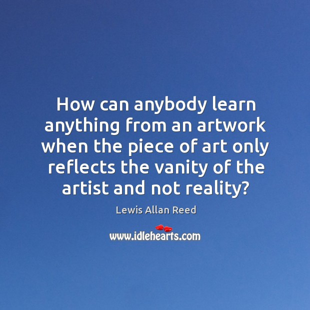 How can anybody learn anything from an artwork when the piece of art only reflects Lewis Allan Reed Picture Quote