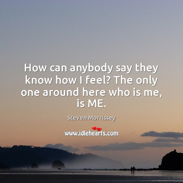 How can anybody say they know how I feel? The only one around here who is me, is ME. Image
