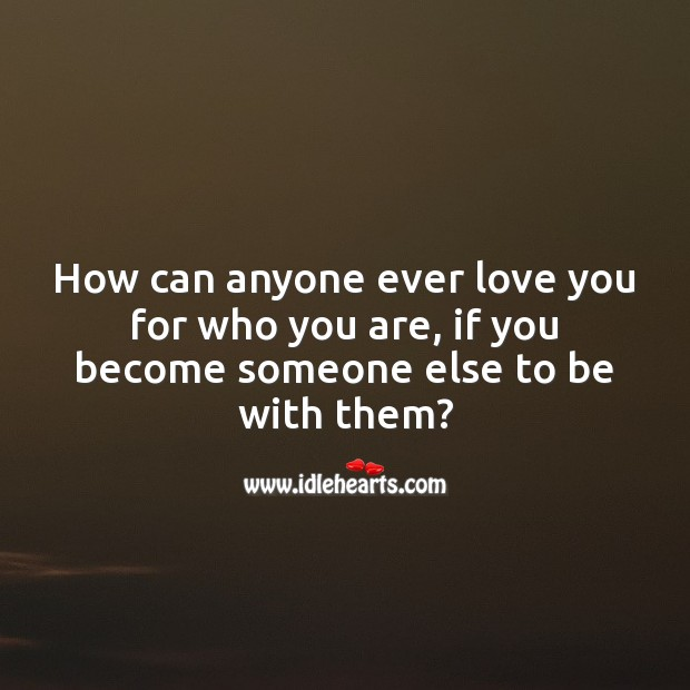 Image, How can anyone ever love you for who you are, if you become someone else to be with them?