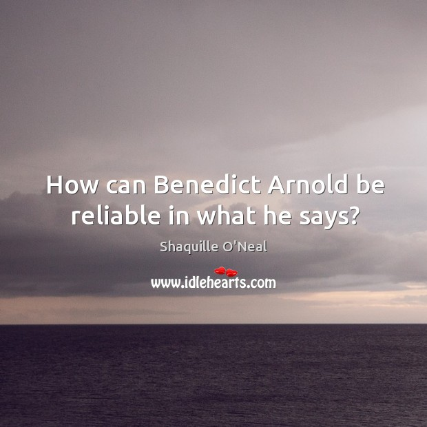 Image, How can Benedict Arnold be reliable in what he says?