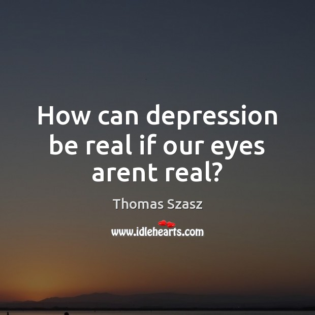 Image, How can depression be real if our eyes arent real?