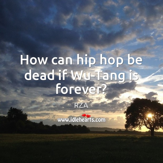 How can hip hop be dead if Wu-Tang is forever? RZA Picture Quote