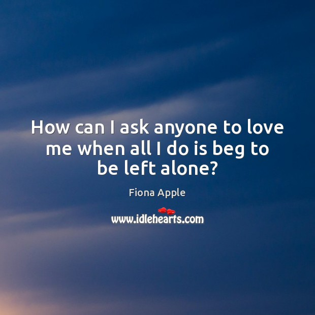 How can I ask anyone to love me when all I do is beg to be left alone? Fiona Apple Picture Quote