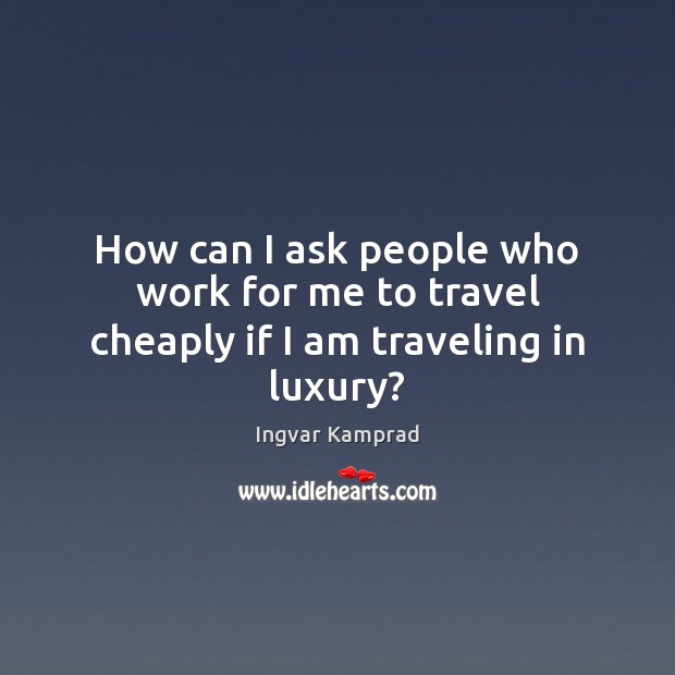 How can I ask people who work for me to travel cheaply if I am traveling in luxury? Ingvar Kamprad Picture Quote