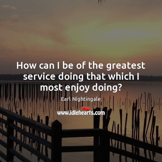 How can I be of the greatest service doing that which I most enjoy doing? Earl Nightingale Picture Quote