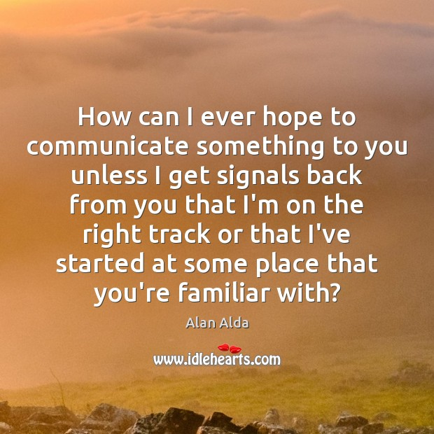 How can I ever hope to communicate something to you unless I Alan Alda Picture Quote