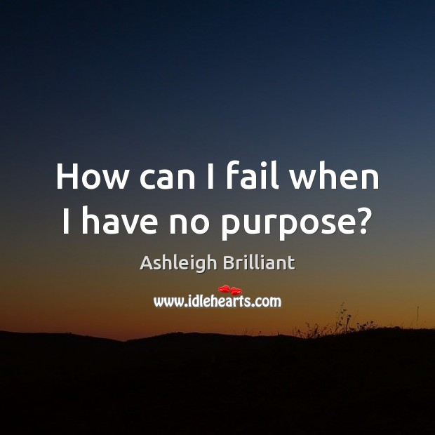 How can I fail when I have no purpose? Ashleigh Brilliant Picture Quote