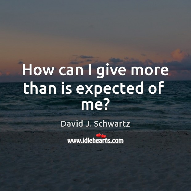 How can I give more than is expected of  me? David J. Schwartz Picture Quote