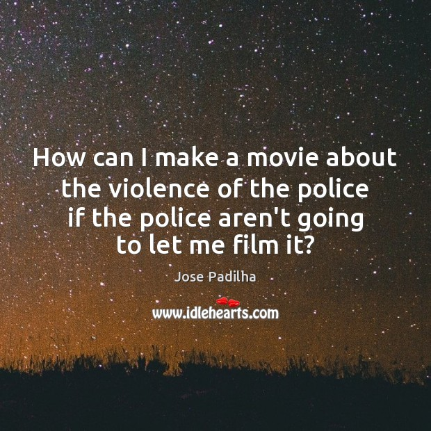 How can I make a movie about the violence of the police Image