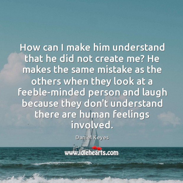 How can I make him understand that he did not create me? Daniel Keyes Picture Quote