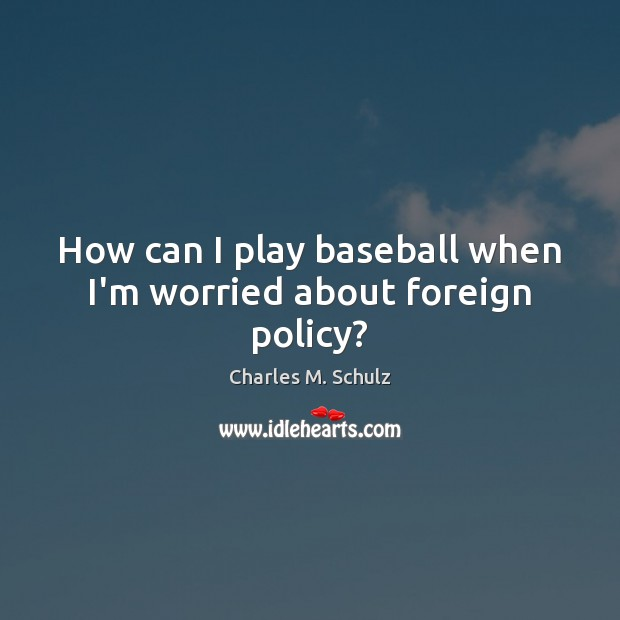 Image, How can I play baseball when I'm worried about foreign policy?