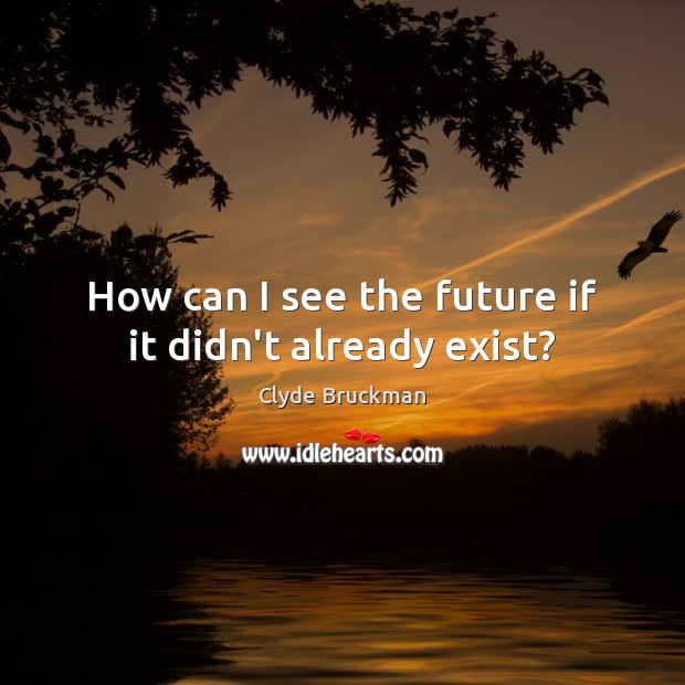 How can I see the future if it didn't already exist? Image