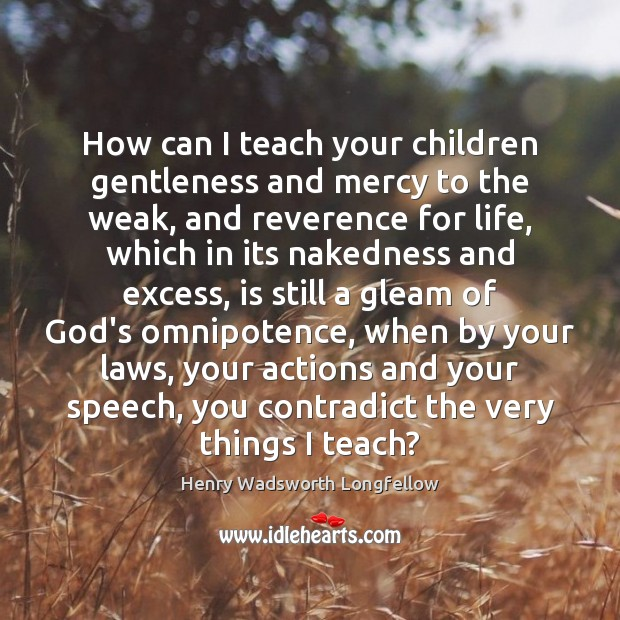 Image, How can I teach your children gentleness and mercy to the weak,