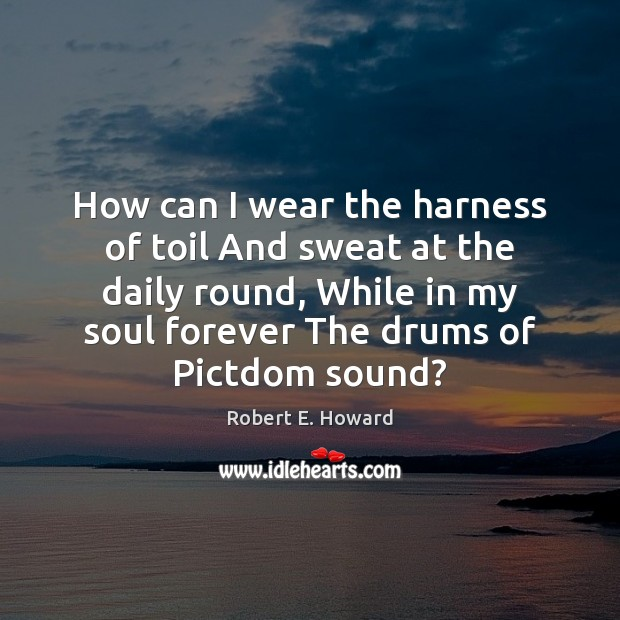 How can I wear the harness of toil And sweat at the Robert E. Howard Picture Quote
