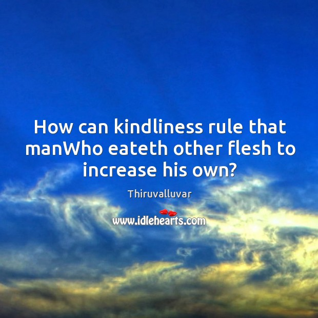 How can kindliness rule that manWho eateth other flesh to increase his own? Image
