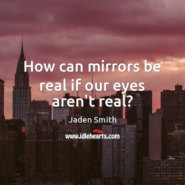 How can mirrors be real if our eyes aren't real? Image