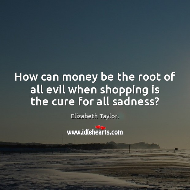 How can money be the root of all evil when shopping is the cure for all sadness? Elizabeth Taylor. Picture Quote