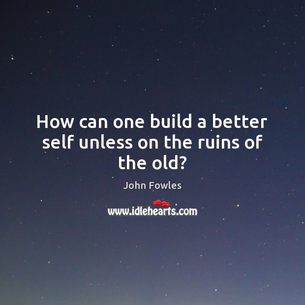 How can one build a better self unless on the ruins of the old? John Fowles Picture Quote