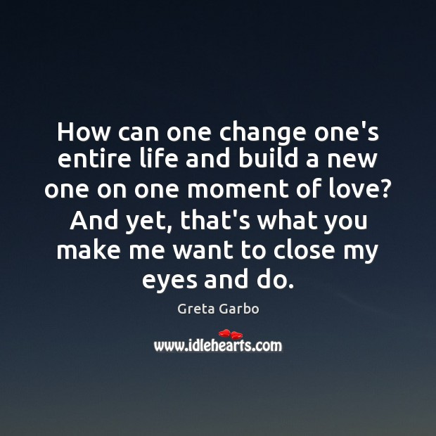 How can one change one's entire life and build a new one Greta Garbo Picture Quote