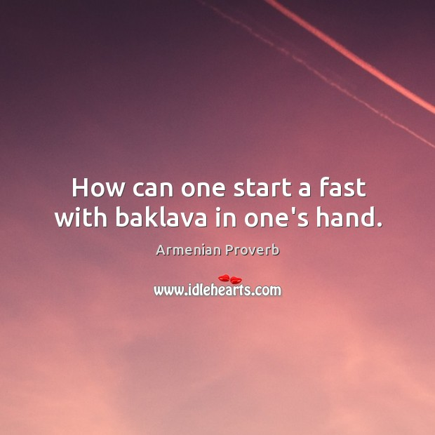How can one start a fast with baklava in one's hand. Armenian Proverbs Image