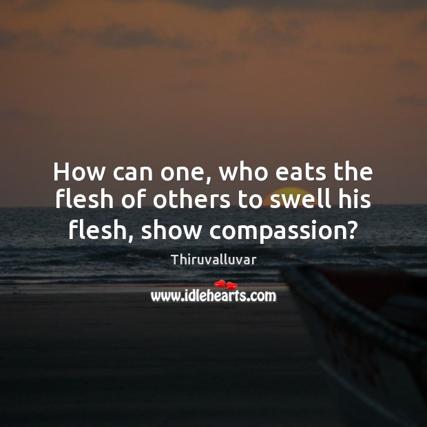 How can one, who eats the flesh of others to swell his flesh, show compassion? Image