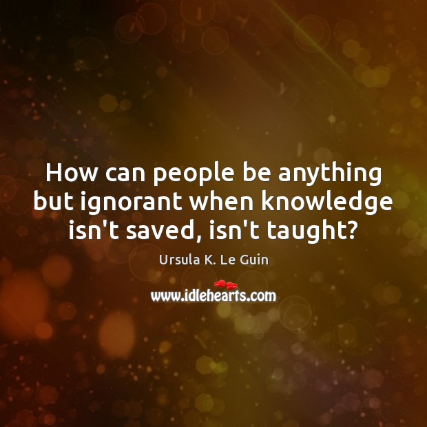 How can people be anything but ignorant when knowledge isn't saved, isn't taught? Image
