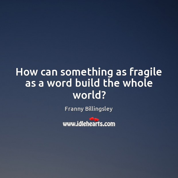 How can something as fragile as a word build the whole world? Image