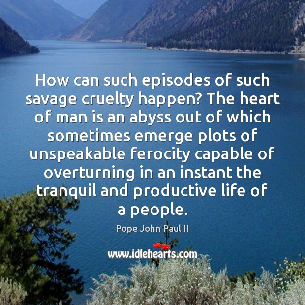 How can such episodes of such savage cruelty happen? The heart of Pope John Paul II Picture Quote