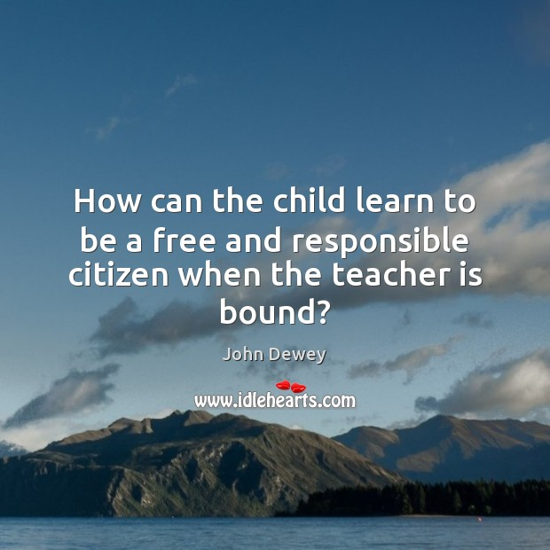 How can the child learn to be a free and responsible citizen when the teacher is bound? John Dewey Picture Quote