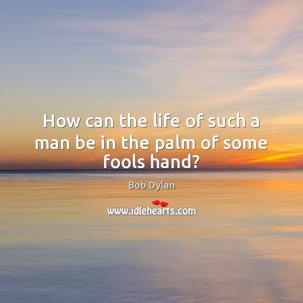 How can the life of such a man be in the palm of some fools hand? Bob Dylan Picture Quote