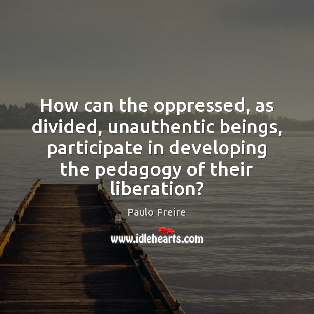How can the oppressed, as divided, unauthentic beings, participate in developing the Paulo Freire Picture Quote