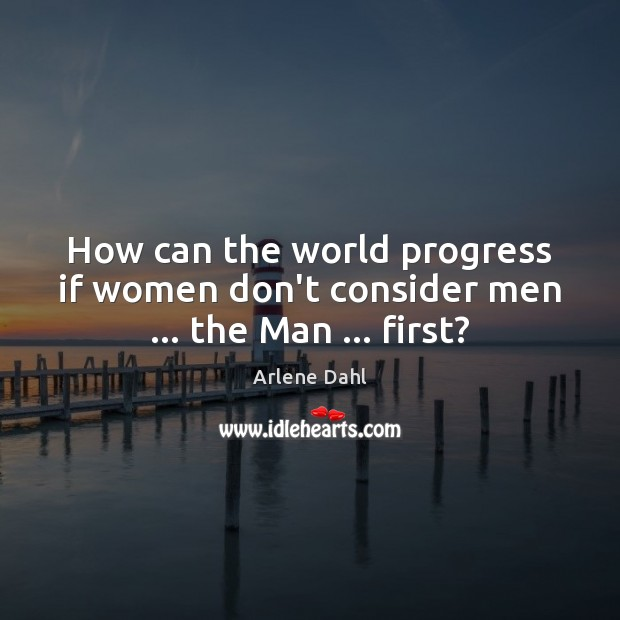 Image, How can the world progress if women don't consider men … the Man … first?