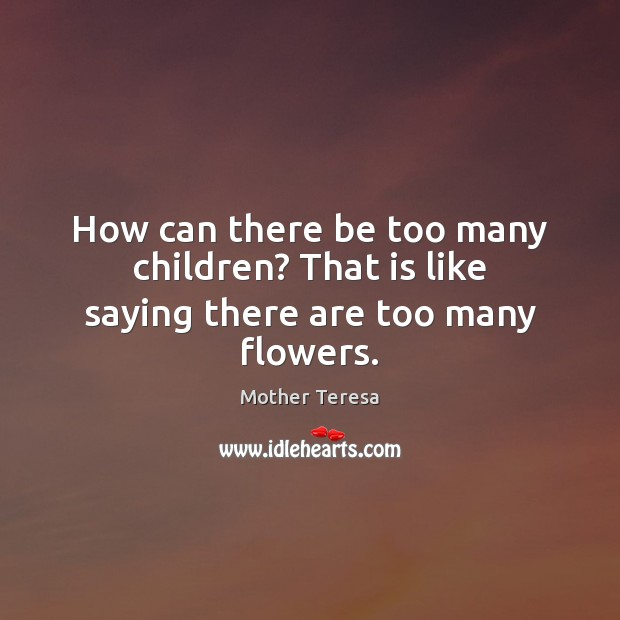 How can there be too many children? That is like saying there are too many flowers. Image