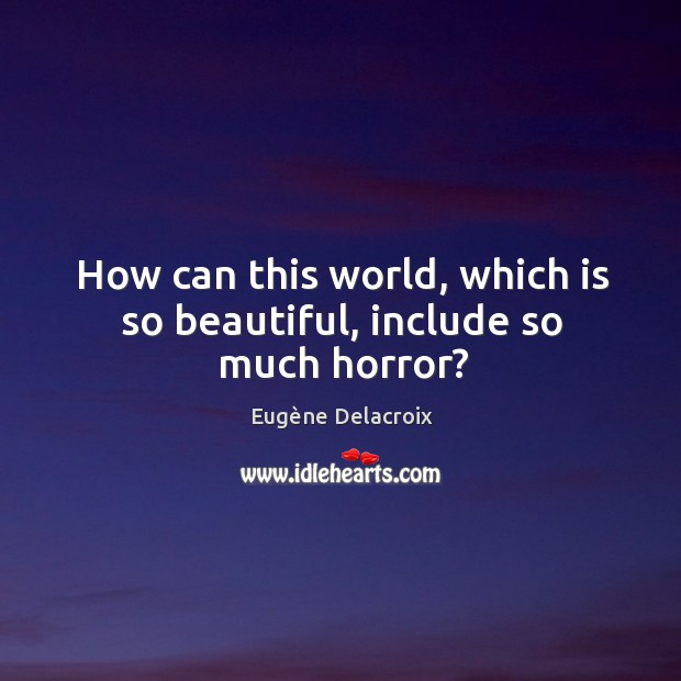 How can this world, which is so beautiful, include so much horror? Eugène Delacroix Picture Quote