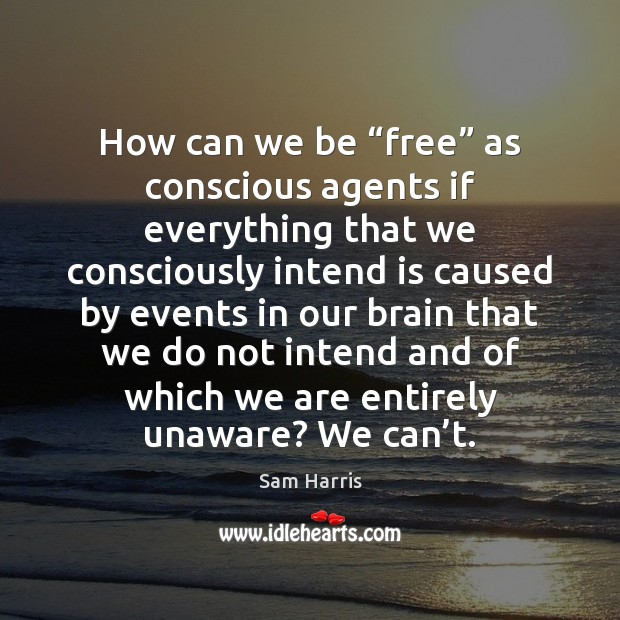 "How can we be ""free"" as conscious agents if everything that we Sam Harris Picture Quote"