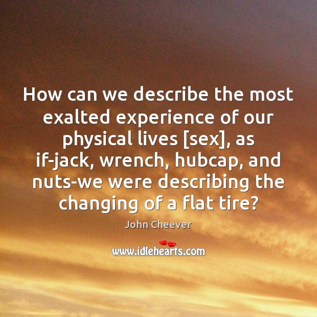 How can we describe the most exalted experience of our physical lives [ John Cheever Picture Quote