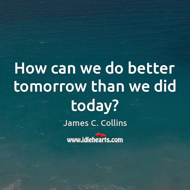 How can we do better tomorrow than we did today? Image