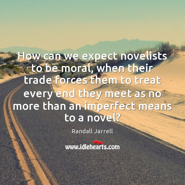How can we expect novelists to be moral, when their trade forces Randall Jarrell Picture Quote