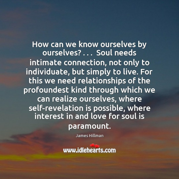 How can we know ourselves by ourselves? . . .  Soul needs intimate connection, not James Hillman Picture Quote
