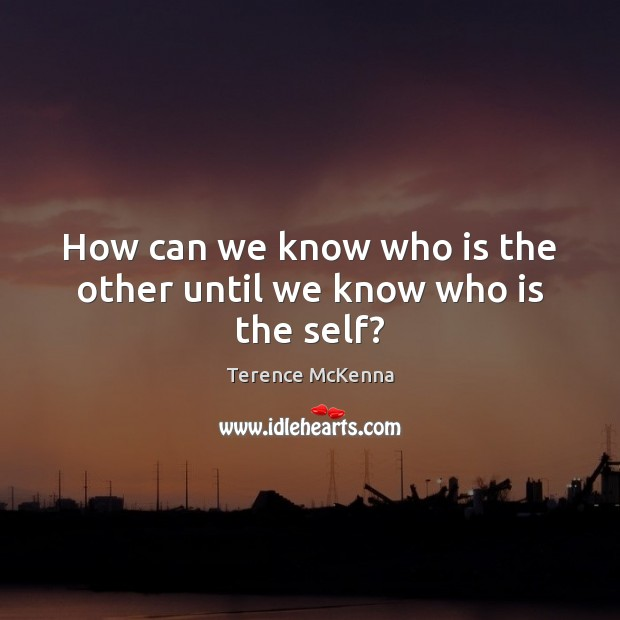 How can we know who is the other until we know who is the self? Terence McKenna Picture Quote