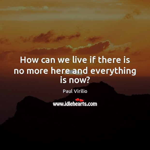 Image, How can we live if there is no more here and everything is now?