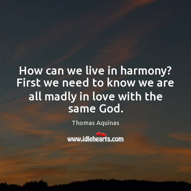 How can we live in harmony? First we need to know we Thomas Aquinas Picture Quote