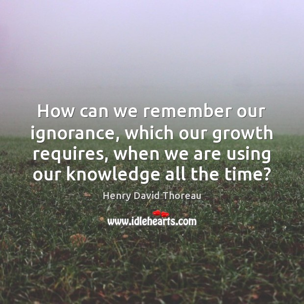 How can we remember our ignorance, which our growth requires, when we Image
