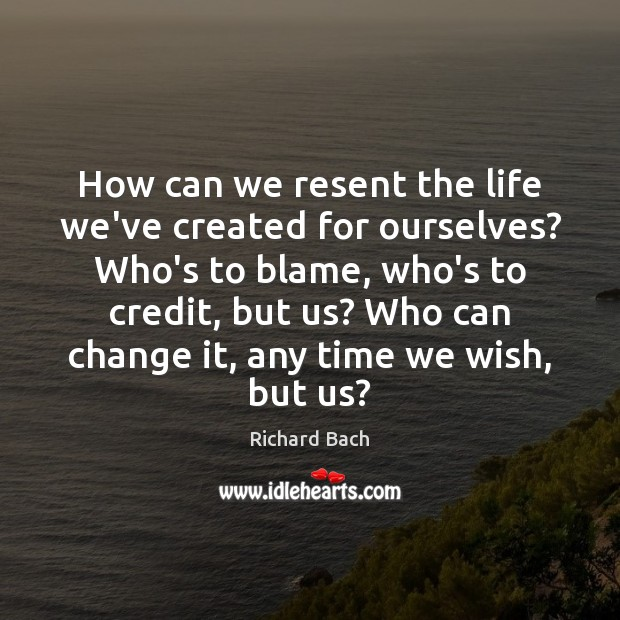 How can we resent the life we've created for ourselves? Who's to Image