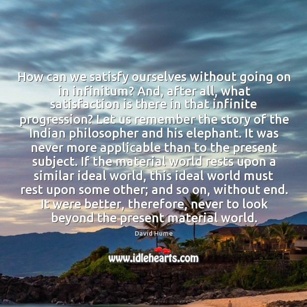 How can we satisfy ourselves without going on in infinitum? And, after David Hume Picture Quote